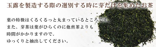 葉の特徴はくるくるっと丸まっているとこです。また、芽茶は葉がひらくのに他煎茶よりも時間がかかりますのでゆっくりと抽出してください。